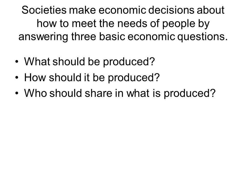 Societies make economic decisions about how to meet the needs of people by answering three basic economic questions.