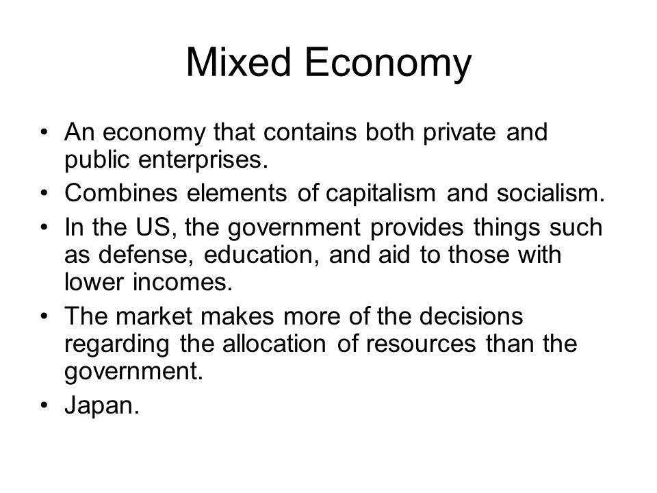 Mixed Economy An economy that contains both private and public enterprises. Combines elements of capitalism and socialism.