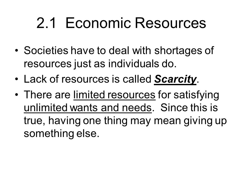 2.1 Economic Resources Societies have to deal with shortages of resources just as individuals do. Lack of resources is called Scarcity.