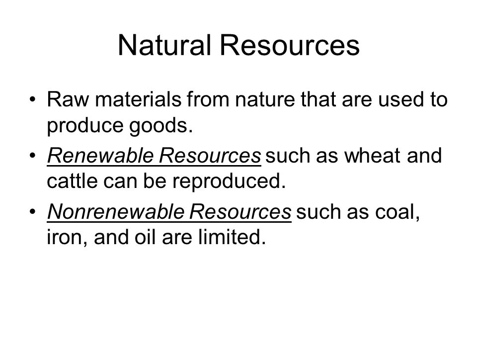 Natural Resources Raw materials from nature that are used to produce goods. Renewable Resources such as wheat and cattle can be reproduced.