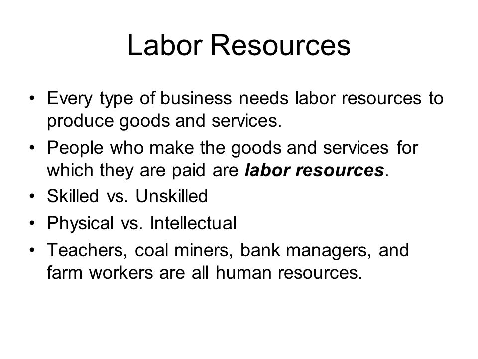 Labor Resources Every type of business needs labor resources to produce goods and services.