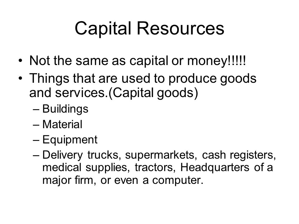 Capital Resources Not the same as capital or money!!!!!