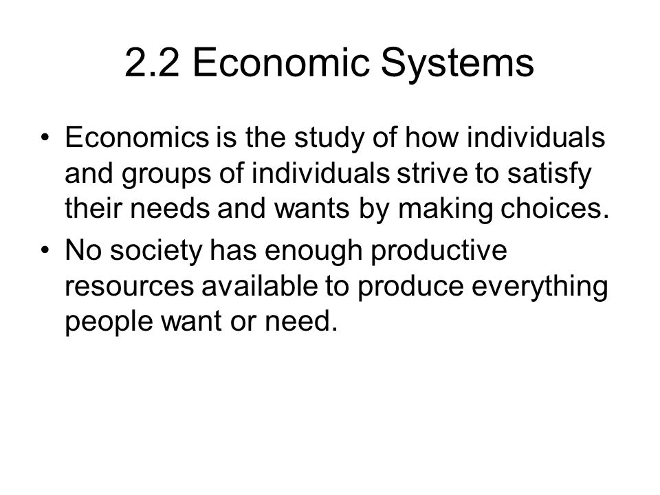 2.2 Economic Systems Economics is the study of how individuals and groups of individuals strive to satisfy their needs and wants by making choices.