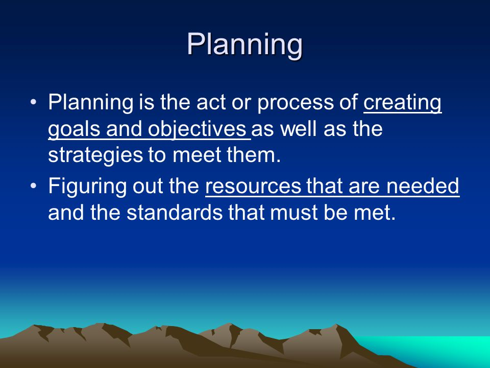 Planning Planning is the act or process of creating goals and objectives as well as the strategies to meet them.