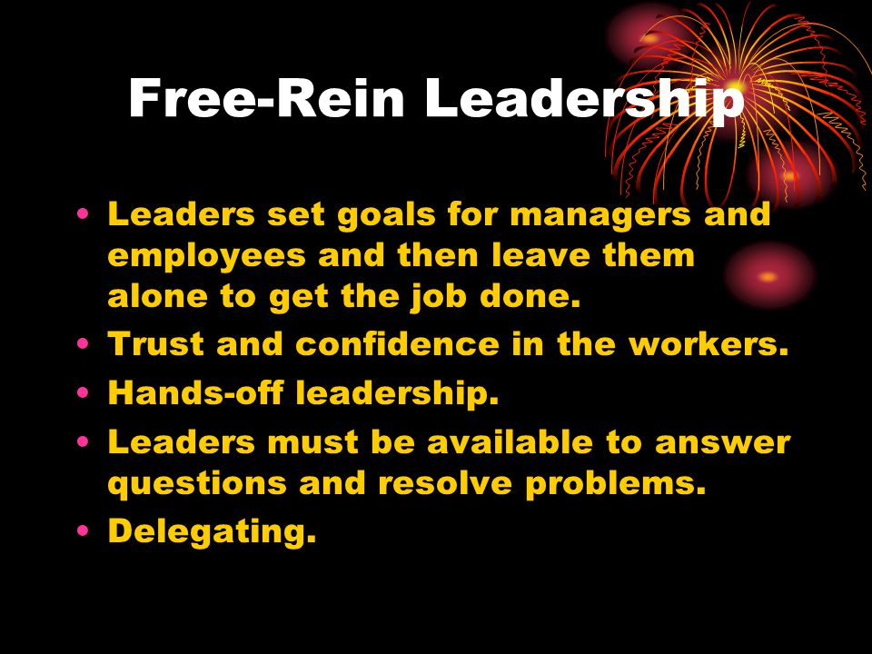 Free-Rein Leadership Leaders set goals for managers and employees and then leave them alone to get the job done.