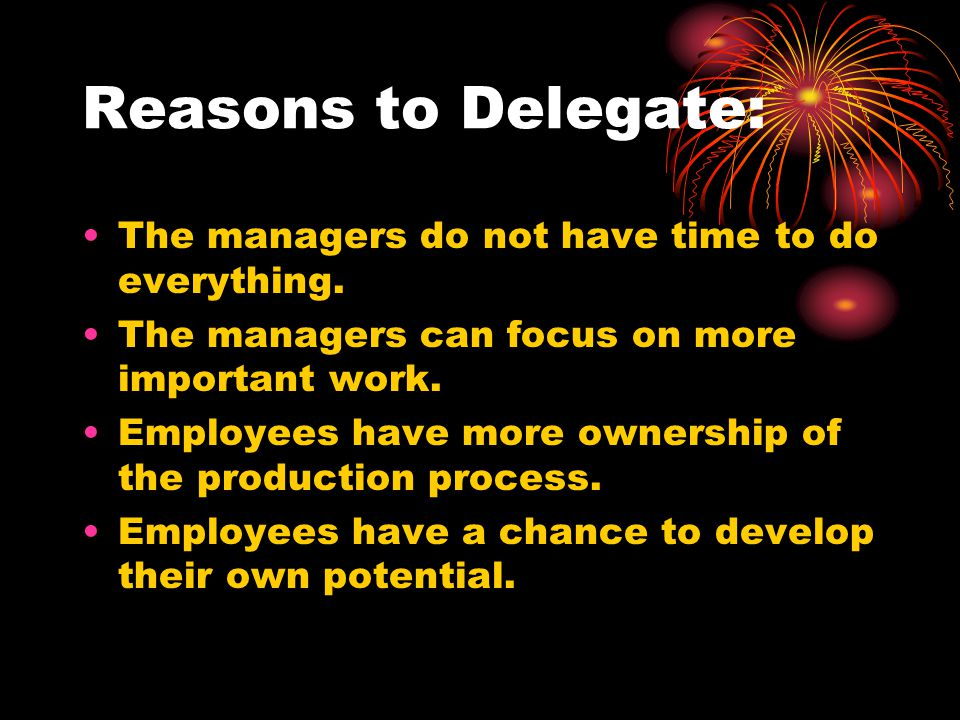 Reasons to Delegate: The managers do not have time to do everything.