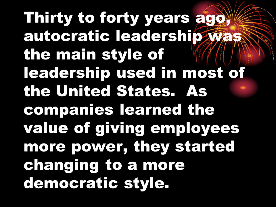 Thirty to forty years ago, autocratic leadership was the main style of leadership used in most of the United States.