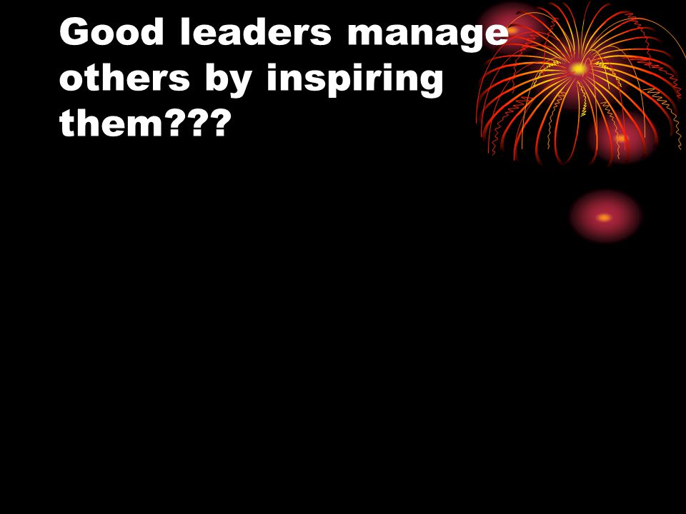 Good leaders manage others by inspiring them