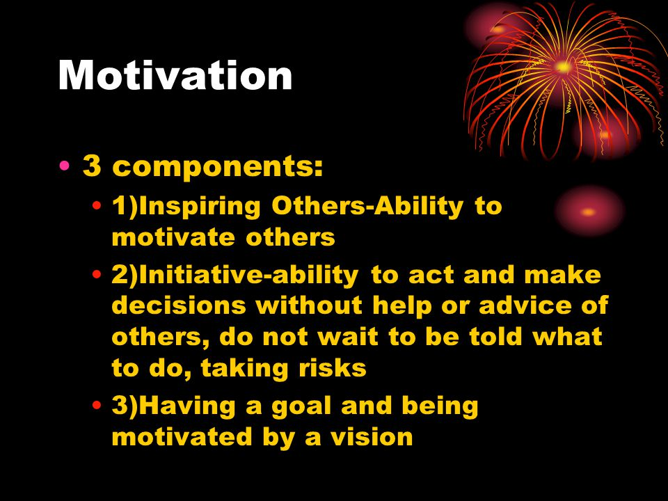 Motivation 3 components: 1)Inspiring Others-Ability to motivate others