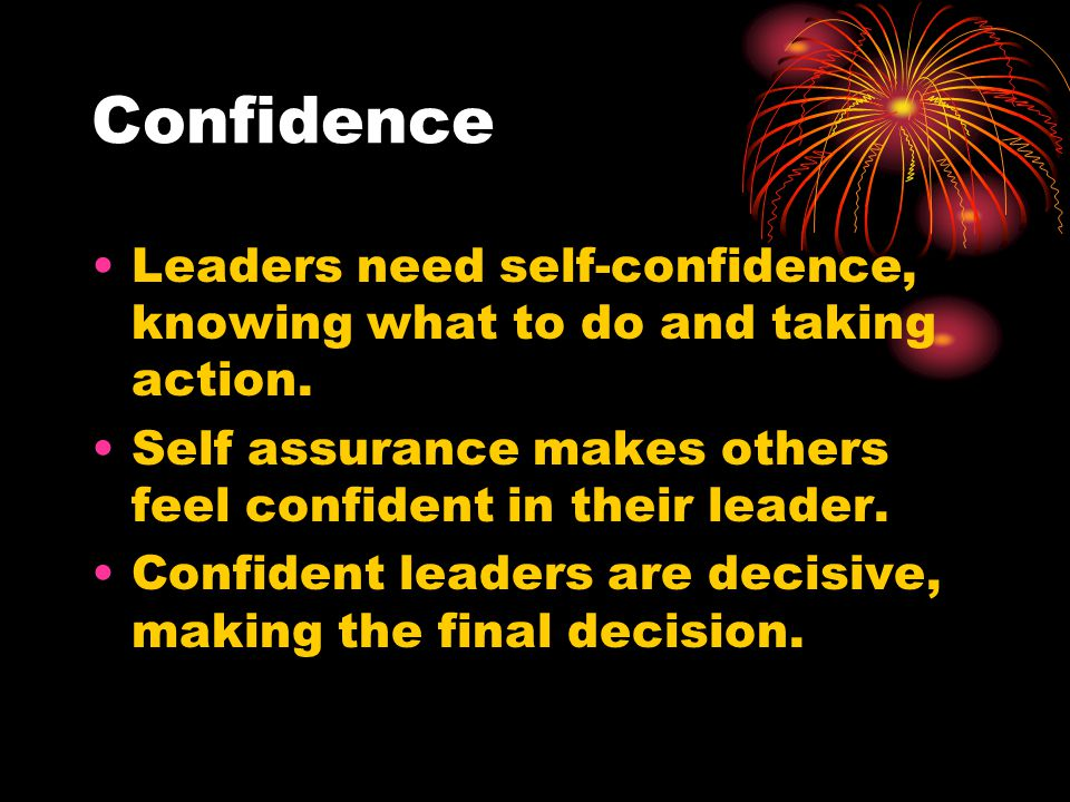 Confidence Leaders need self-confidence, knowing what to do and taking action. Self assurance makes others feel confident in their leader.