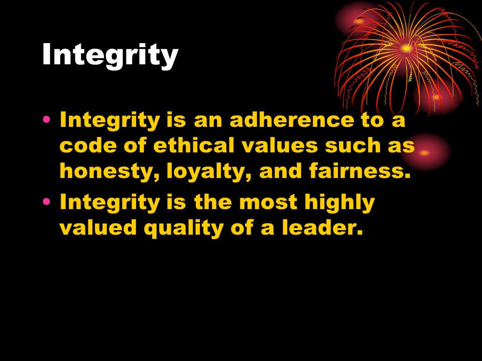 Integrity Integrity is an adherence to a code of ethical values such as honesty, loyalty, and fairness.