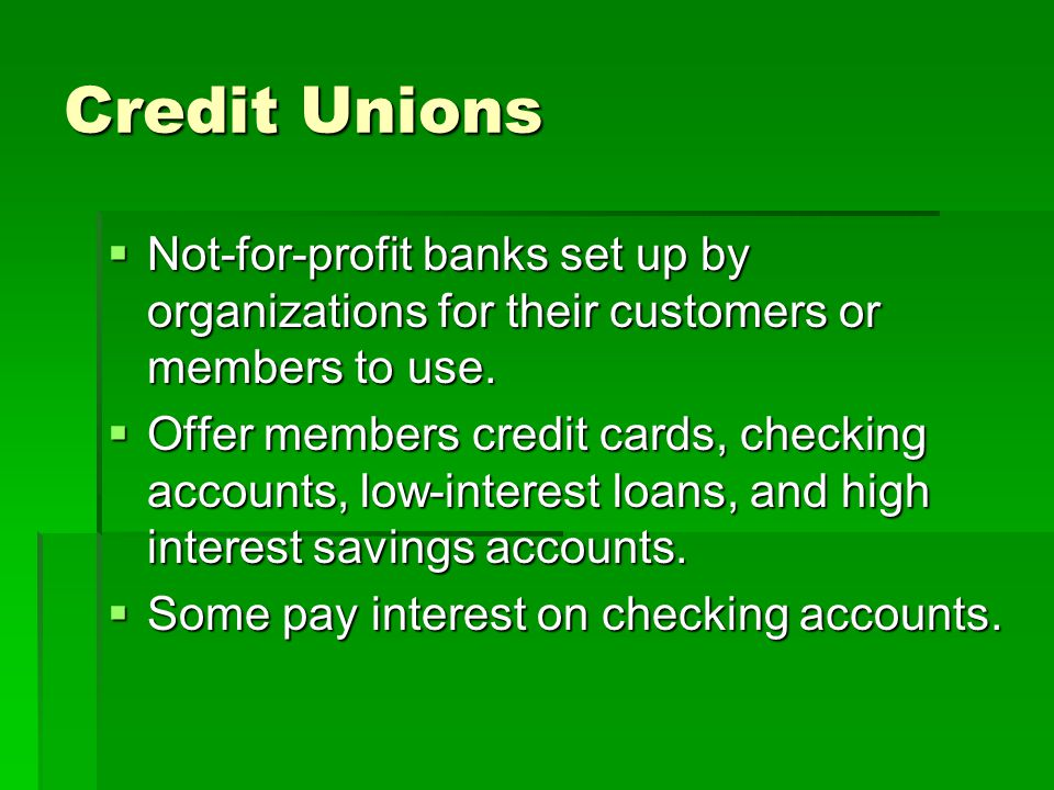 Credit Unions Not-for-profit banks set up by organizations for their customers or members to use.