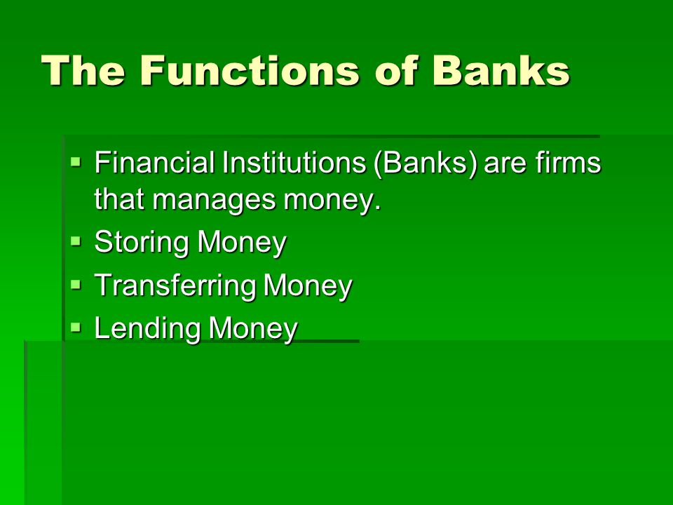 The Functions of Banks Financial Institutions (Banks) are firms that manages money. Storing Money.