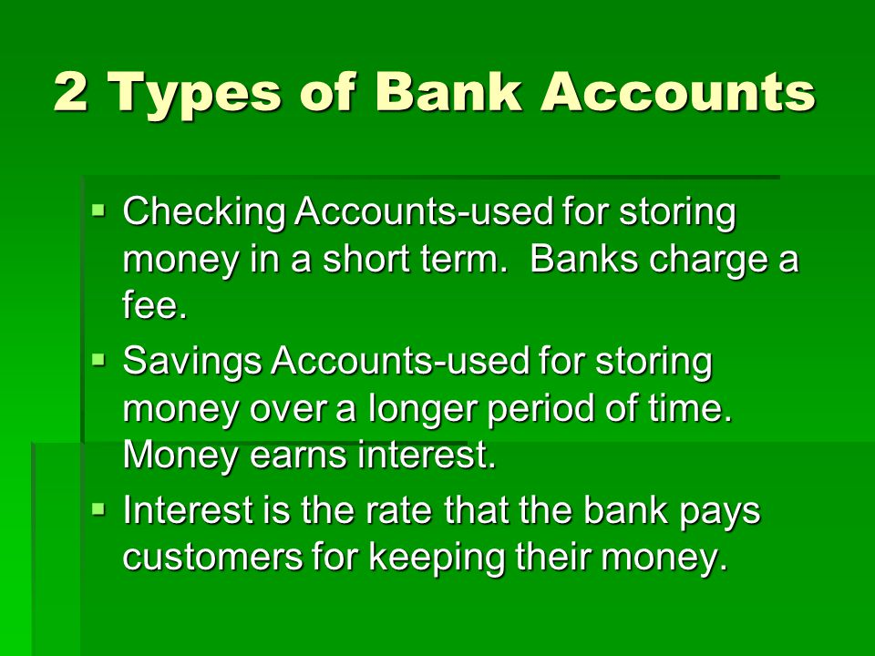 2 Types of Bank Accounts Checking Accounts-used for storing money in a short term. Banks charge a fee.