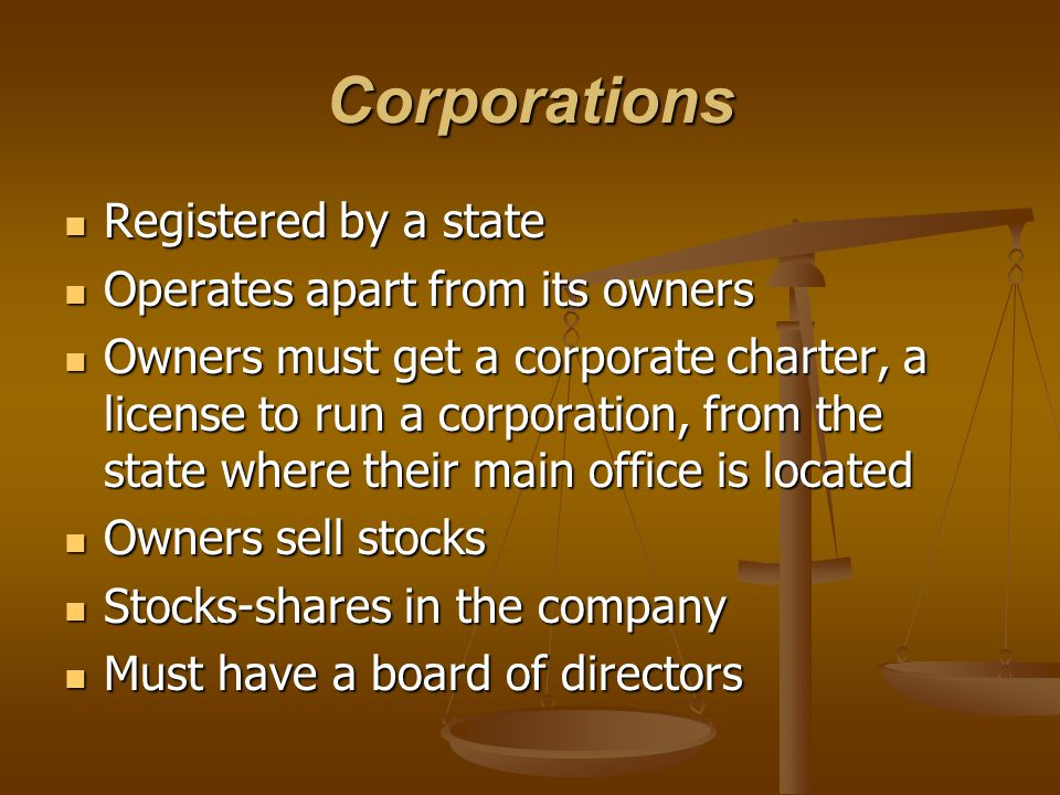 Corporations Registered by a state Operates apart from its owners