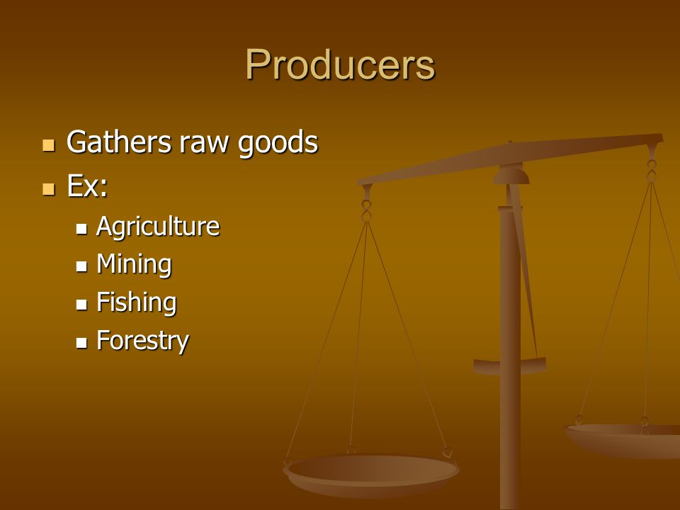 Producers Gathers raw goods Ex: Agriculture Mining Fishing Forestry