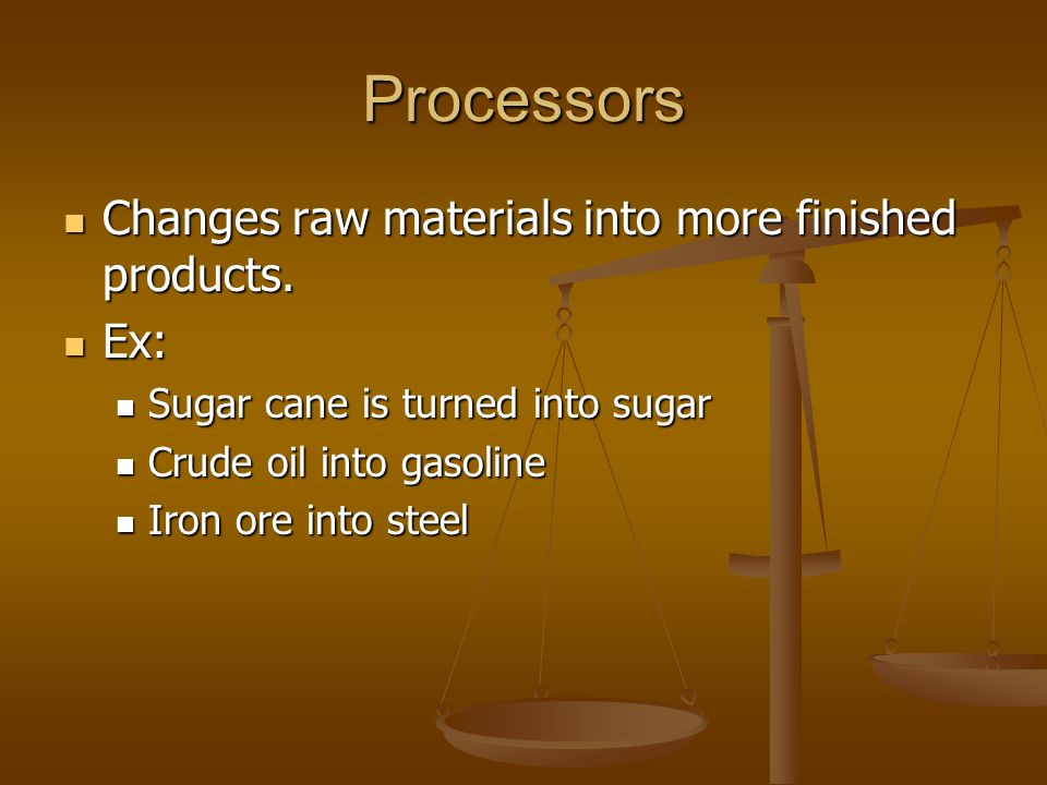 Processors Changes raw materials into more finished products. Ex: