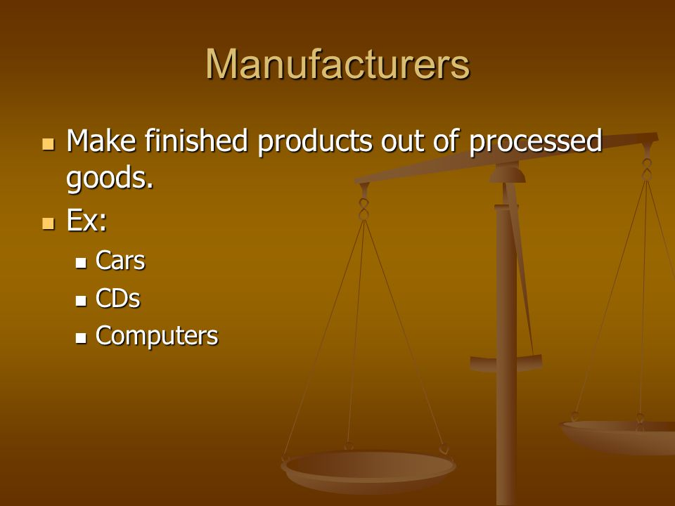 Manufacturers Make finished products out of processed goods. Ex: Cars