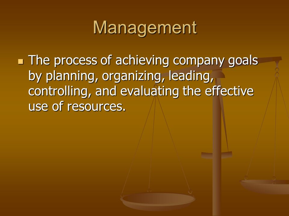 Management The process of achieving company goals by planning, organizing, leading, controlling, and evaluating the effective use of resources.