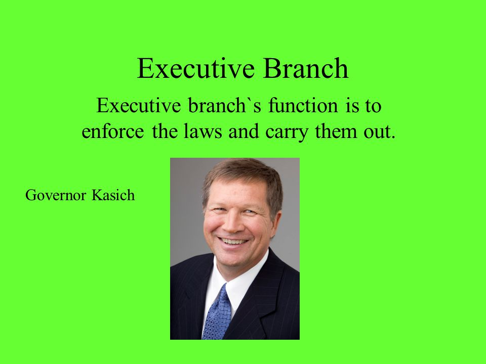 Executive branch`s function is to enforce the laws and carry them out.