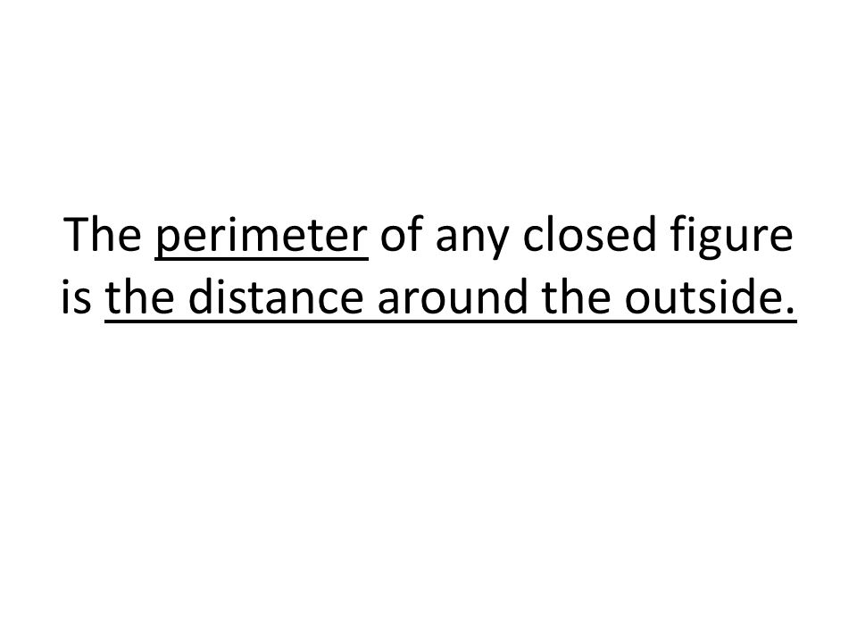 The perimeter of any closed figure is the distance around the outside.