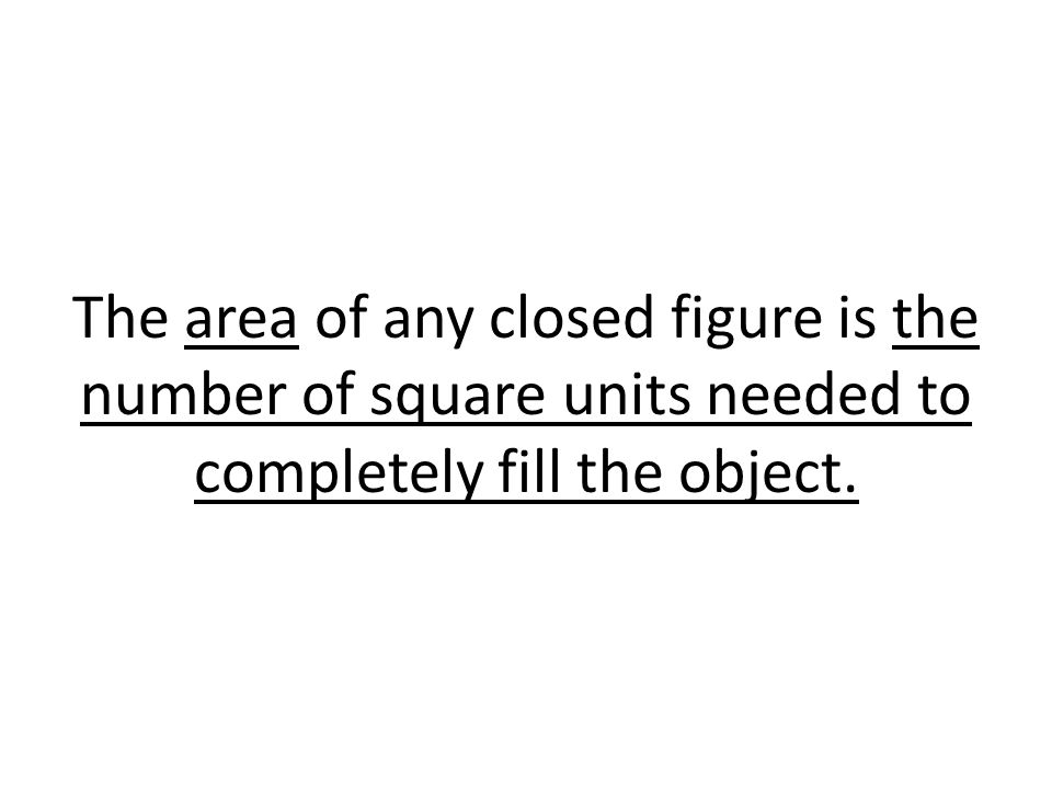 The area of any closed figure is the number of square units needed to completely fill the object.