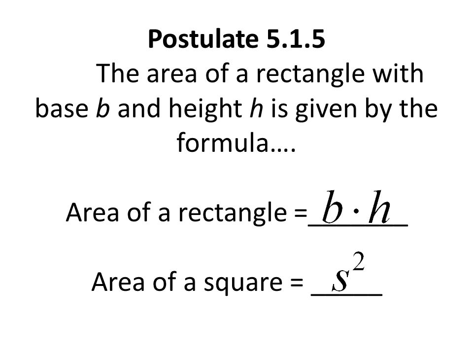 Postulate 5.1.5 The area of a rectangle with base b and height h is given by the formula….