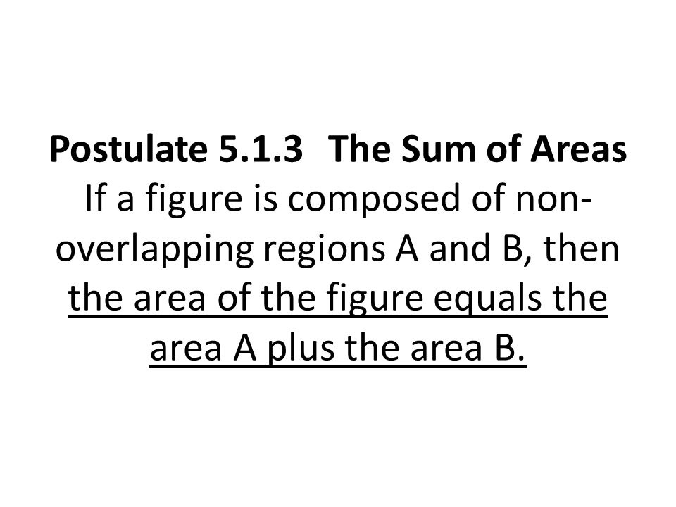 Postulate 5.1.3 The Sum of Areas If a figure is composed of non-overlapping regions A and B, then the area of the figure equals the area A plus the area B.