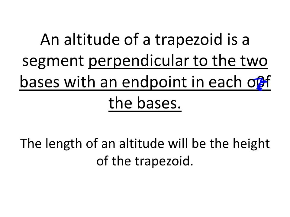 An altitude of a trapezoid is a segment perpendicular to the two bases with an endpoint in each o0f the bases.