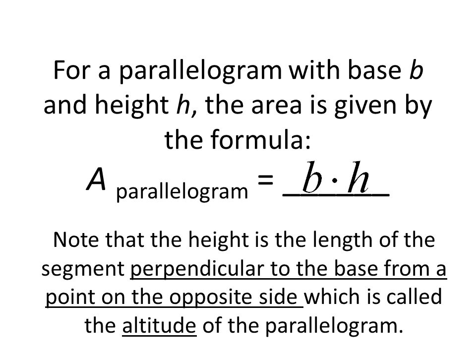 For a parallelogram with base b and height h, the area is given by the formula: A parallelogram = ______