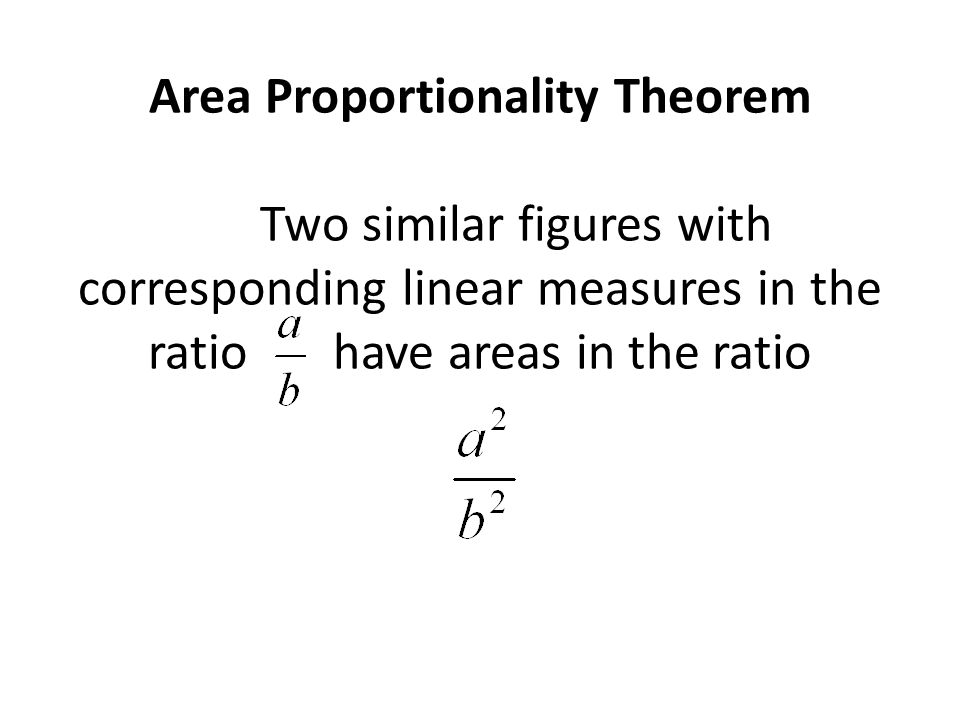 Area Proportionality Theorem Two similar figures with corresponding linear measures in the ratio have areas in the ratio