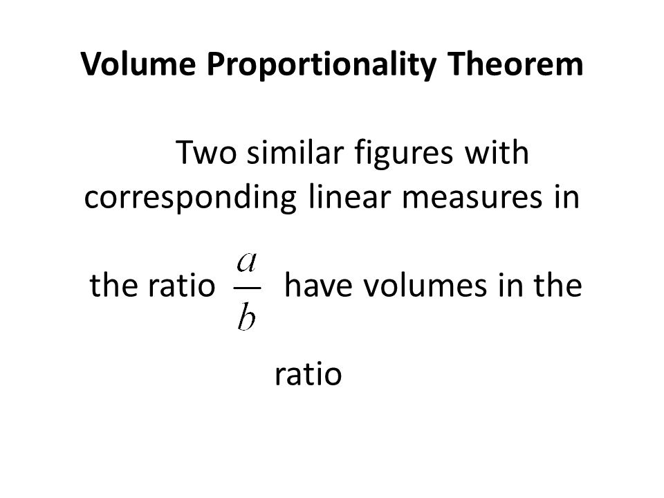 Volume Proportionality Theorem Two similar figures with corresponding linear measures in the ratio have volumes in the ratio