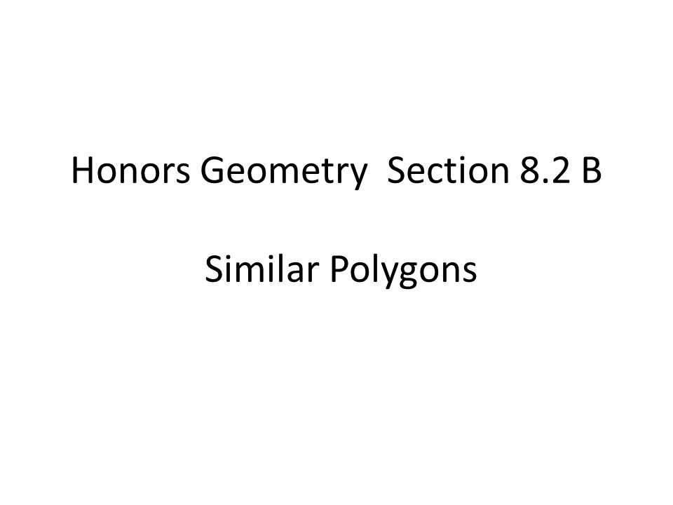Honors Geometry Section 8.2 B Similar Polygons