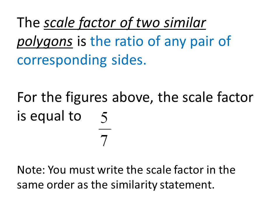 The scale factor of two similar polygons is the ratio of any pair of corresponding sides.