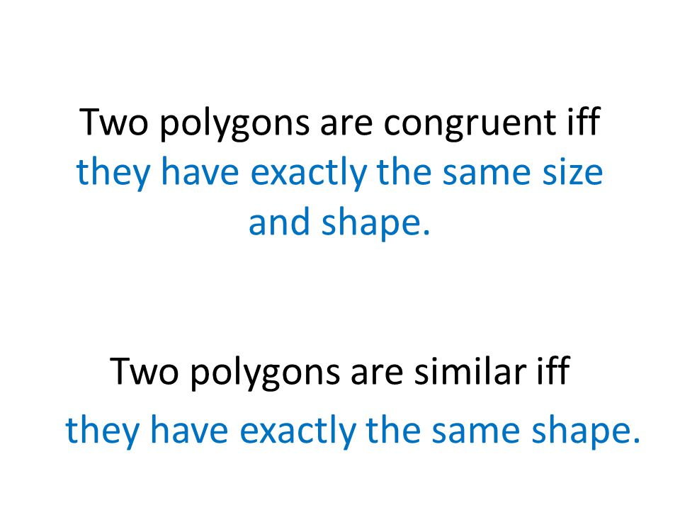 Two polygons are congruent iff they have exactly the same size and shape. Two polygons are similar iff
