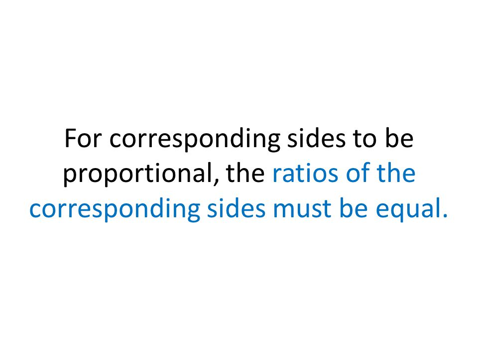 For corresponding sides to be proportional, the ratios of the corresponding sides must be equal.