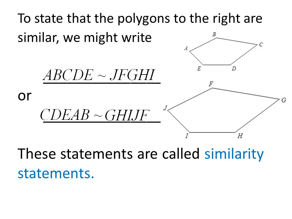 To state that the polygons to the right are similar, we might write _______________ or _______________ These statements are called similarity statements.