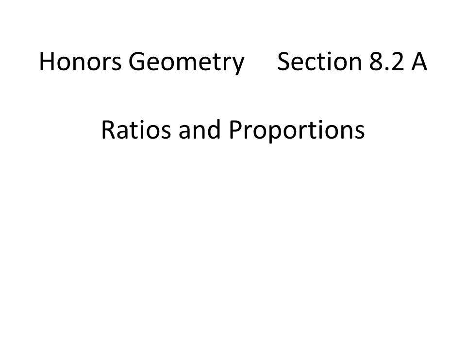 Honors Geometry Section 8.2 A Ratios and Proportions