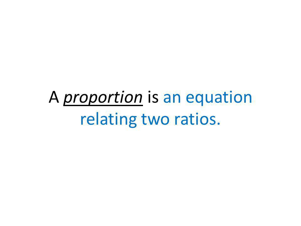 A proportion is an equation relating two ratios.