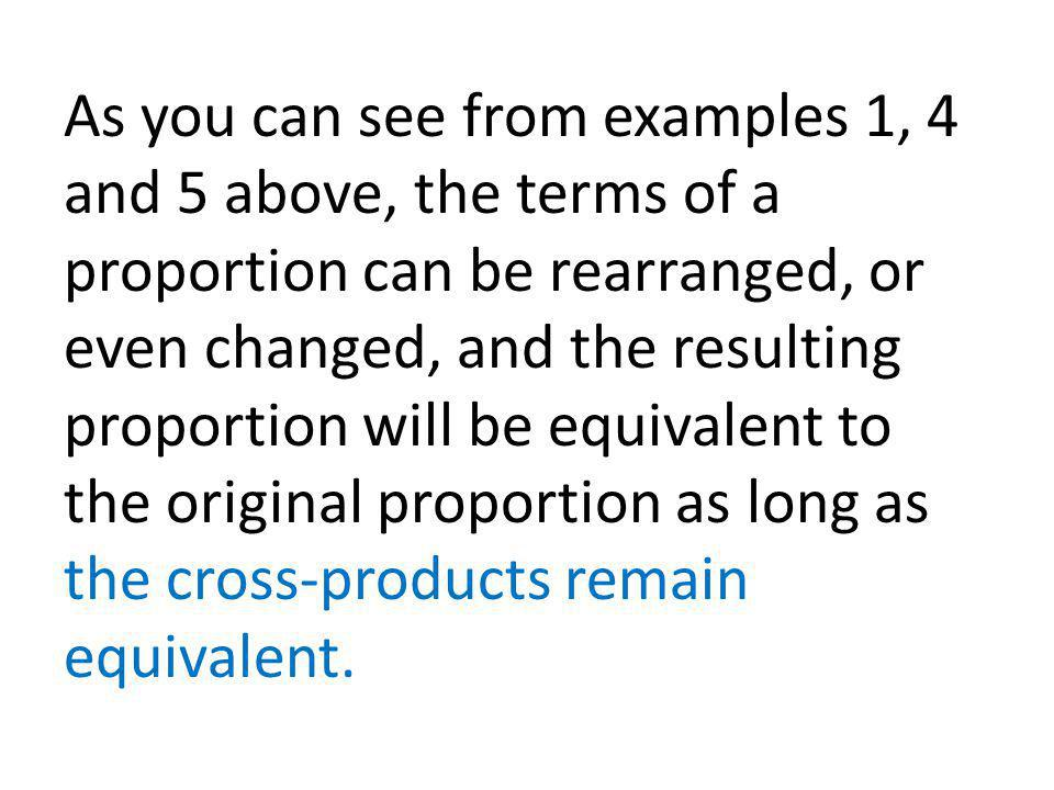 As you can see from examples 1, 4 and 5 above, the terms of a proportion can be rearranged, or even changed, and the resulting proportion will be equivalent to the original proportion as long as the cross-products remain equivalent.