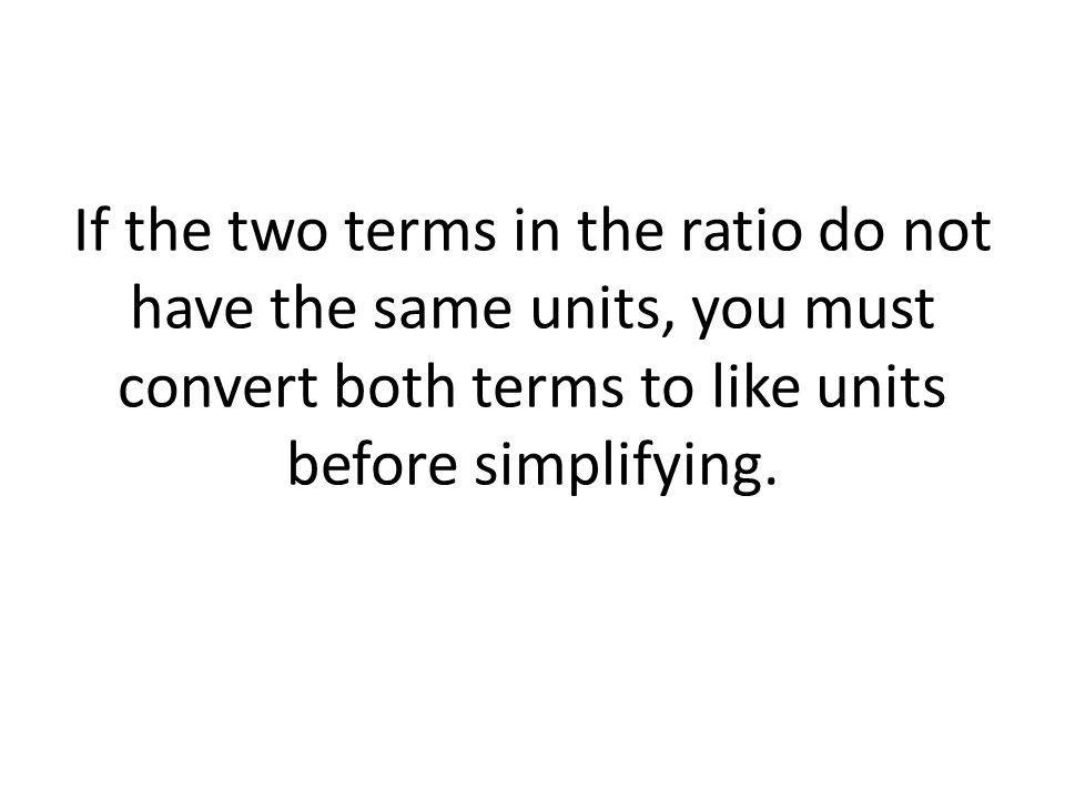 If the two terms in the ratio do not have the same units, you must convert both terms to like units before simplifying.