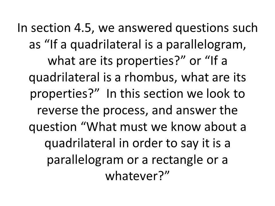 In section 4.5, we answered questions such as If a quadrilateral is a parallelogram, what are its properties or If a quadrilateral is a rhombus, what are its properties In this section we look to reverse the process, and answer the question What must we know about a quadrilateral in order to say it is a parallelogram or a rectangle or a whatever