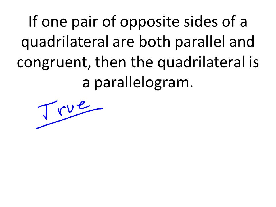 If one pair of opposite sides of a quadrilateral are both parallel and congruent, then the quadrilateral is a parallelogram.