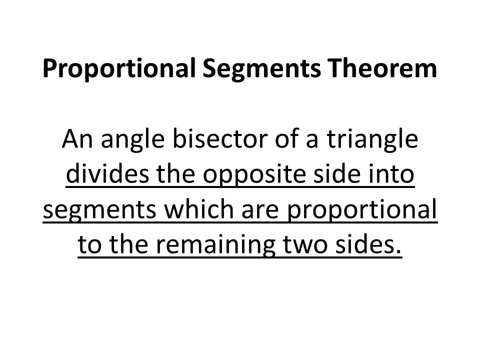 Proportional Segments Theorem An angle bisector of a triangle divides the opposite side into segments which are proportional to the remaining two sides.
