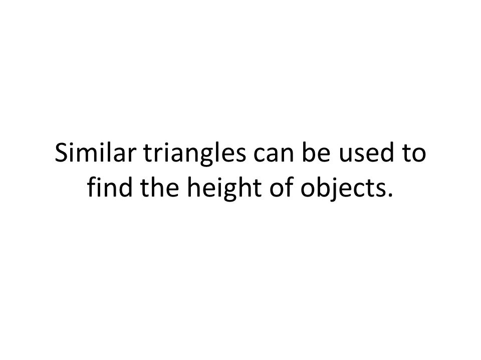 Similar triangles can be used to find the height of objects.