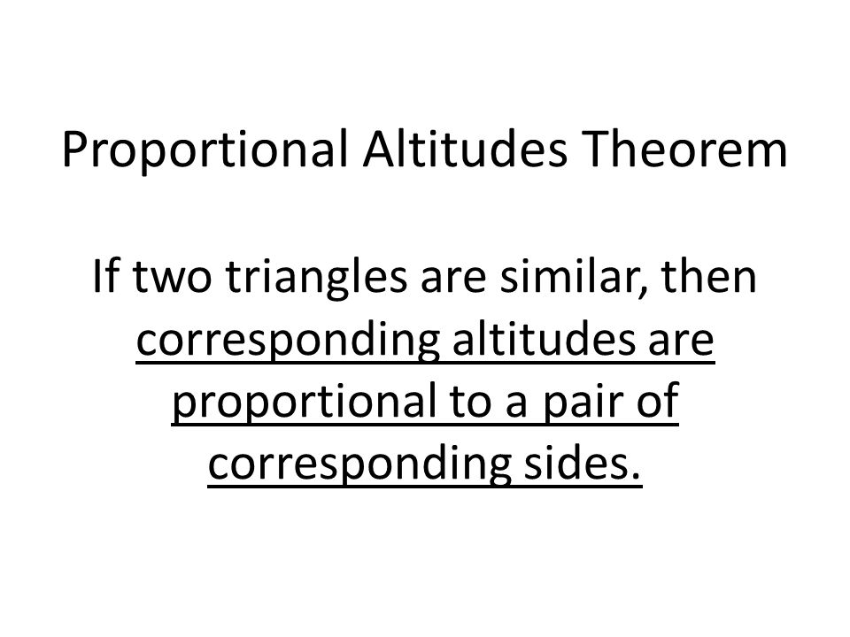 Proportional Altitudes Theorem If two triangles are similar, then corresponding altitudes are proportional to a pair of corresponding sides.