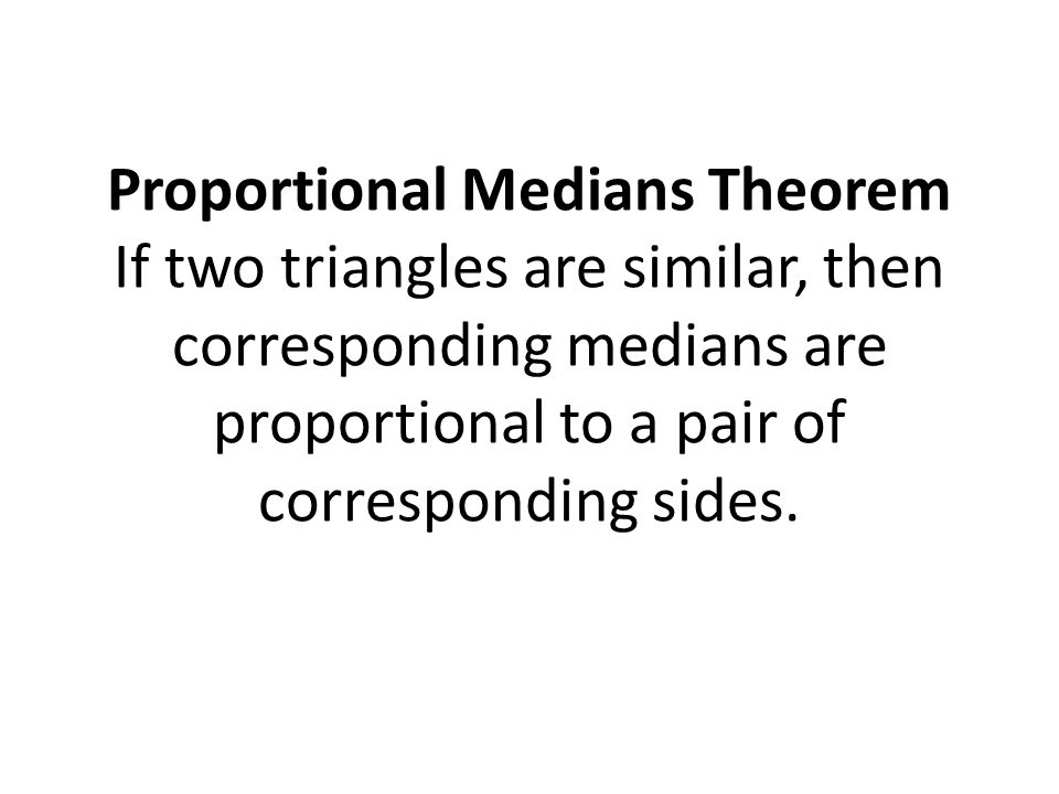 Proportional Medians Theorem If two triangles are similar, then corresponding medians are proportional to a pair of corresponding sides.