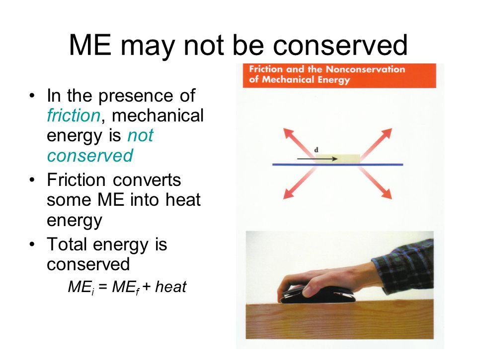 ME may not be conserved In the presence of friction, mechanical energy is not conserved. Friction converts some ME into heat energy.