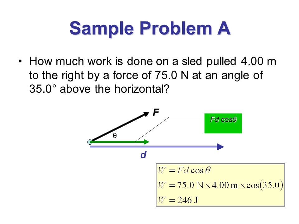 Sample Problem A How much work is done on a sled pulled 4.00 m to the right by a force of 75.0 N at an angle of 35.0° above the horizontal
