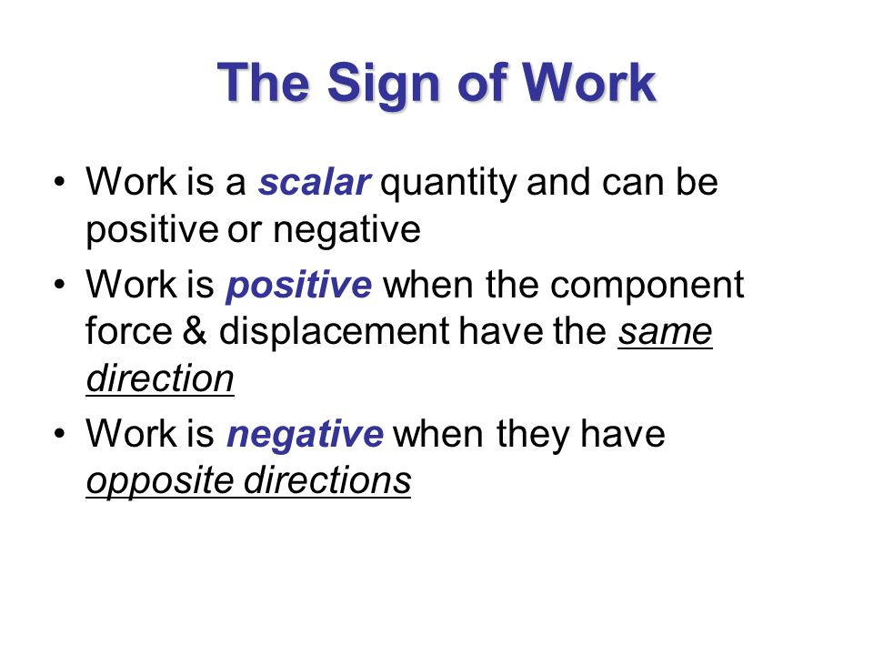 The Sign of Work Work is a scalar quantity and can be positive or negative.